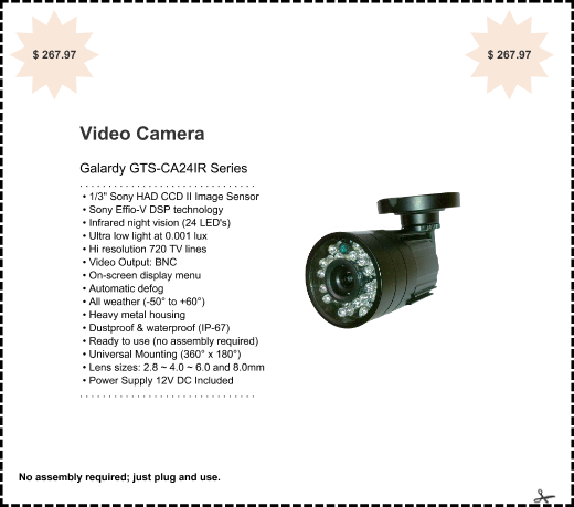 "offer: Video Camera sponsor: Galardy GTS-CA24IR Series details: . . . . . . . . . . . . . . . . . . . . . . . . . . . . . . .  • 1/3"" Sony HAD CCD II Image Sensor  • Sony Effio-V DSP technology  • Infrared night vision (24 LED's)  • Ultra low light at 0.001 lux  • Hi resolution 720 TV lines  • Video Output: BNC  • On-screen display menu  • Automatic defog  • All weather (-50° to +60°)  • Heavy metal housing  • Dustproof & waterproof (IP-67)  • Ready to use (no assembly required)  • Universal Mounting (360° x 180°)  • Lens sizes: 2.8 ~ 4.0 ~ 6.0 and 8.0mm  • Power Supply 12V DC Included . . . . . . . . . . . . . . . . . . . . . . . . . . . . . . . expires: Sun 30 Apr 2017 corner: $ 267.97"